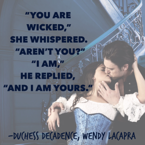 """You are wicked,"" she whispered. ""Aren't you?""  ""I am,"" he replied, ""and I am yours."" Duchess Decadence by Wendy LaCapra"